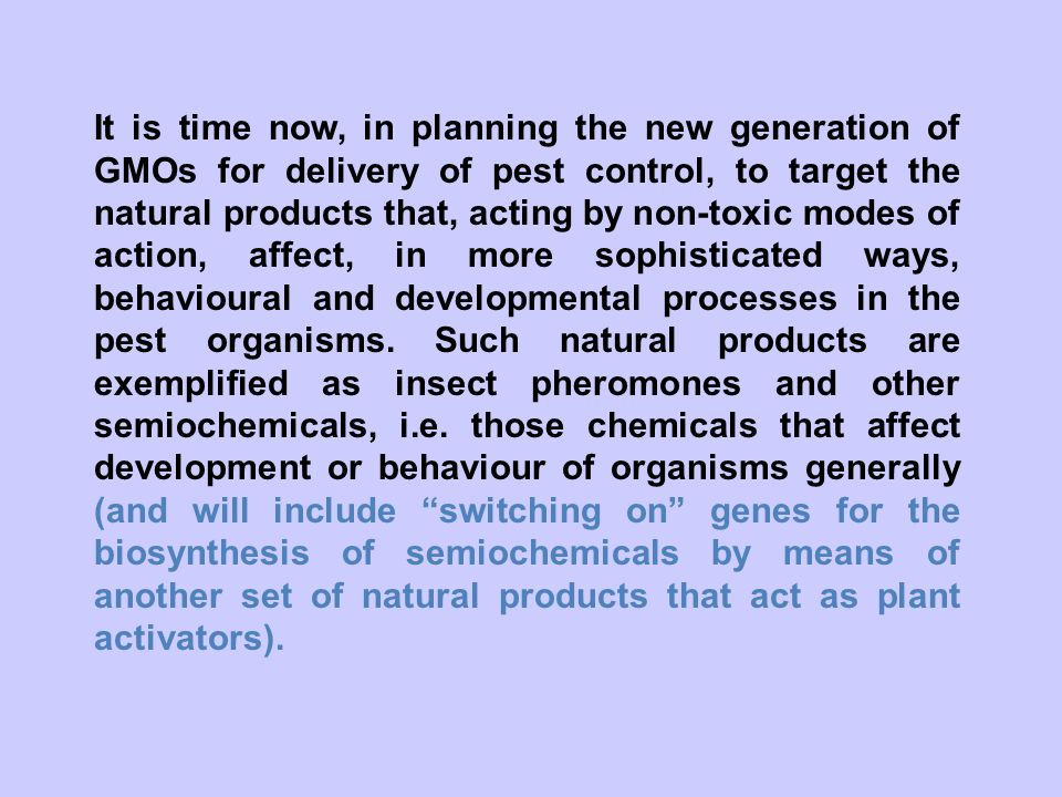 It is time now, in planning the new generation of GMOs for delivery of pest control, to target the natural products that, acting by non-toxic modes of action, affect, in more sophisticated ways, behavioural and developmental processes in the pest organisms.