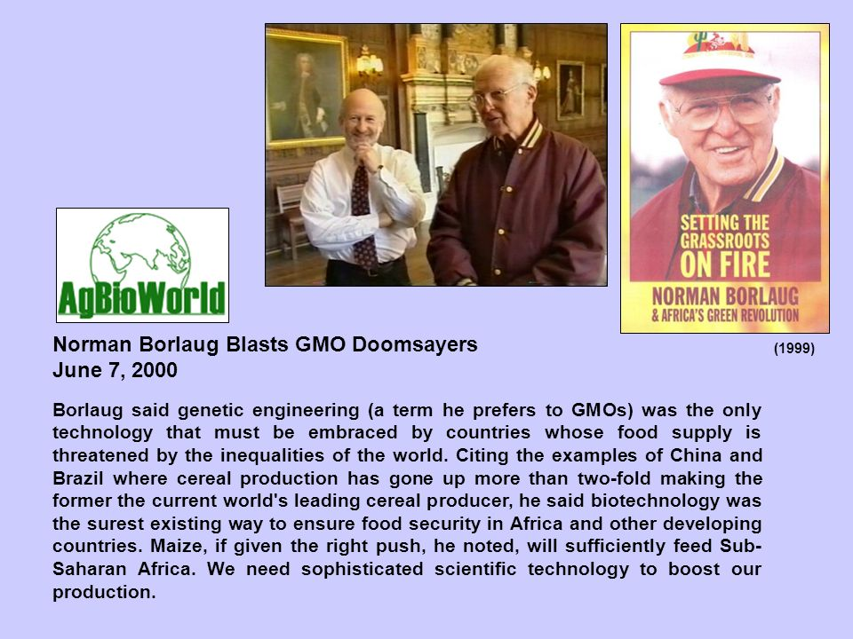 Borlaug said genetic engineering (a term he prefers to GMOs) was the only technology that must be embraced by countries whose food supply is threatened by the inequalities of the world.