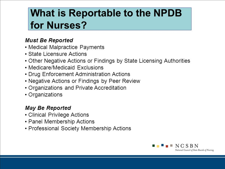 What is Reportable to the NPDB for Nurses? Must Be Reported Medical Malpractice Payments State Licensure Actions Other Negative Actions or Findings by