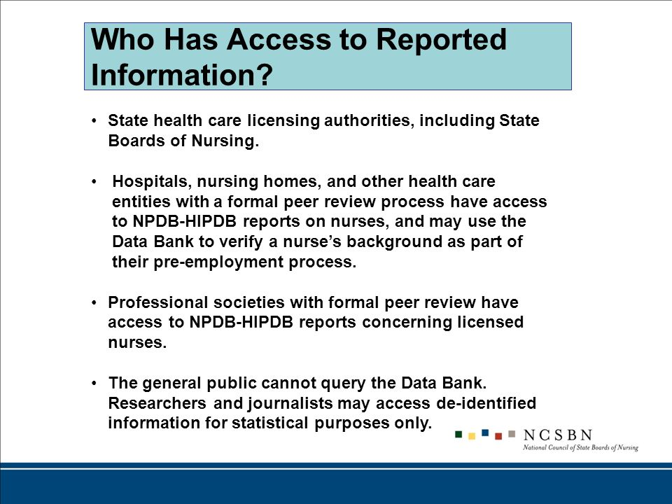 Who Has Access to Reported Information? State health care licensing authorities, including State Boards of Nursing. Hospitals, nursing homes, and othe