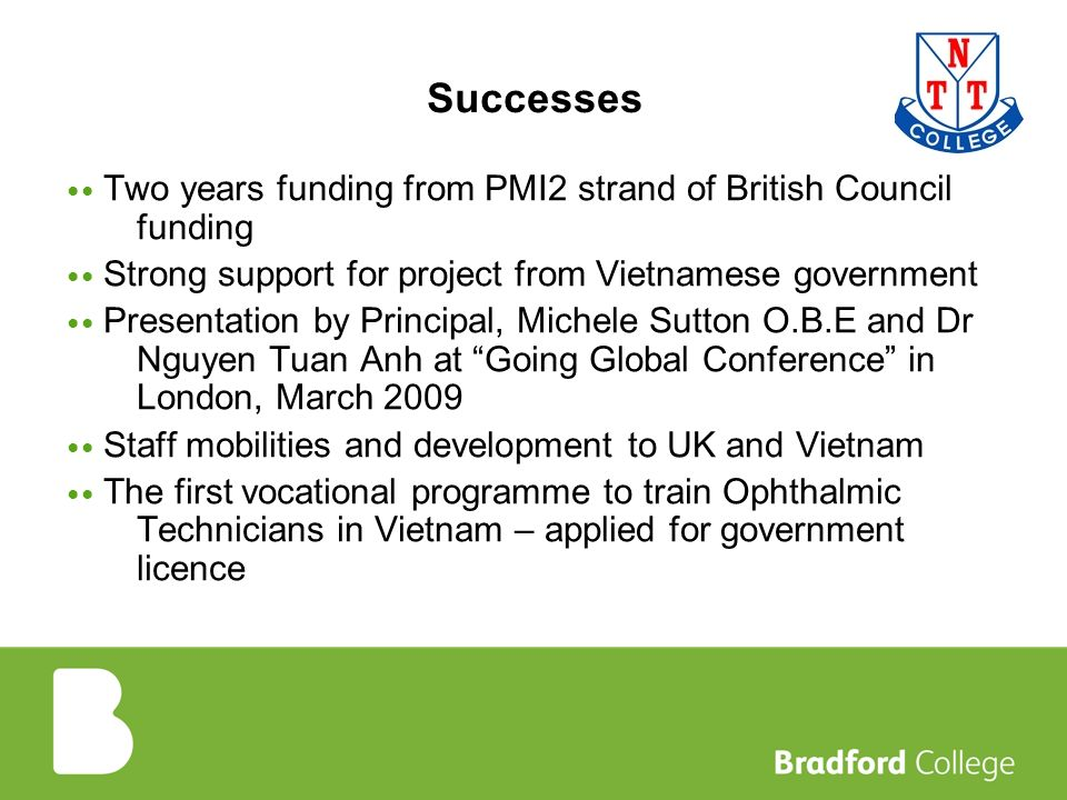 Successes Two years funding from PMI2 strand of British Council funding Strong support for project from Vietnamese government Presentation by Principal, Michele Sutton O.B.E and Dr Nguyen Tuan Anh at Going Global Conference in London, March 2009 Staff mobilities and development to UK and Vietnam The first vocational programme to train Ophthalmic Technicians in Vietnam – applied for government licence