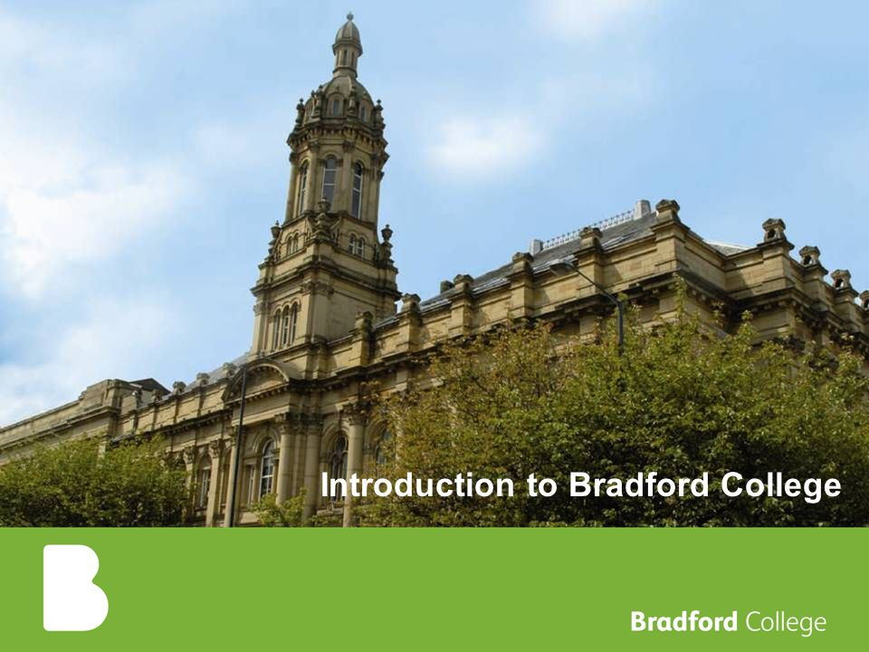 Bradford College - mixed economy college offering FE and HE 23,000 students Around 700 international students (some FE but mostly HE) HE - Edexcel HNDs, Foundation degrees and Bachelor degrees, Postgraduate Masters Main areas are Business, Computing, Law, Engineering, Hospitality, Travel and Tourism Teacher training English Language Centre International Projects and Collaboration