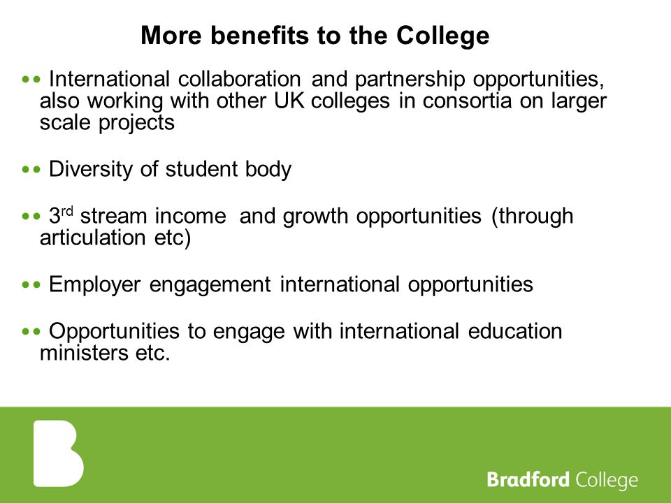 More benefits to the College International collaboration and partnership opportunities, also working with other UK colleges in consortia on larger scale projects Diversity of student body 3 rd stream income and growth opportunities (through articulation etc) Employer engagement international opportunities Opportunities to engage with international education ministers etc.