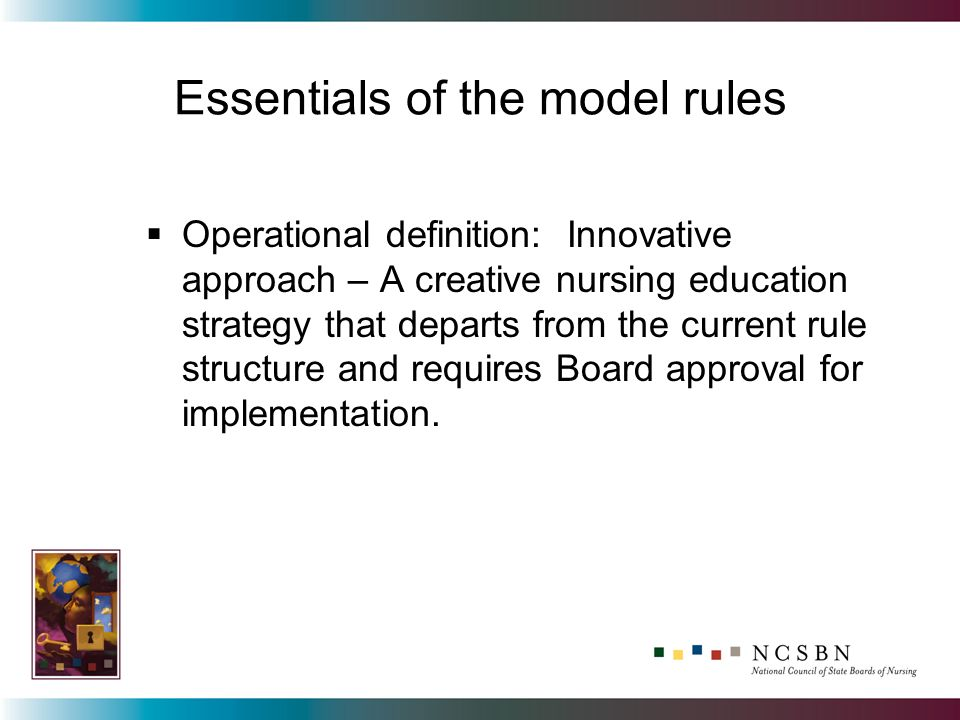 Essentials of the model rules Operational definition: Innovative approach – A creative nursing education strategy that departs from the current rule structure and requires Board approval for implementation.