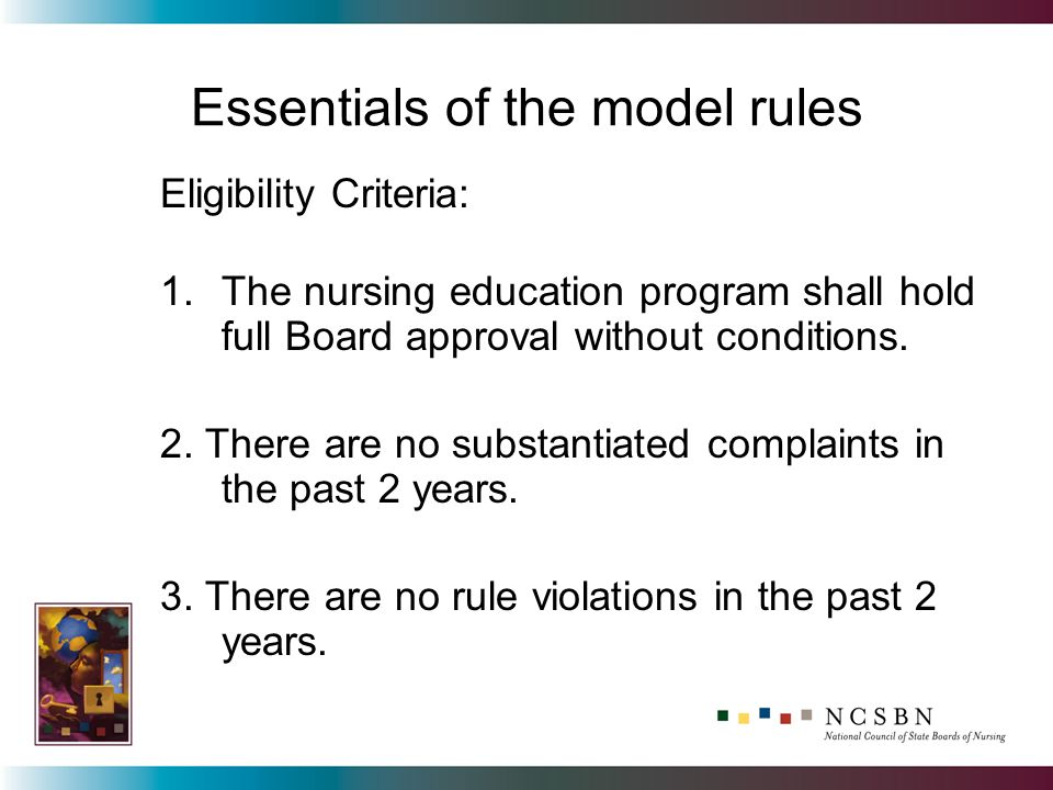 Essentials of the model rules Eligibility Criteria: 1.The nursing education program shall hold full Board approval without conditions.
