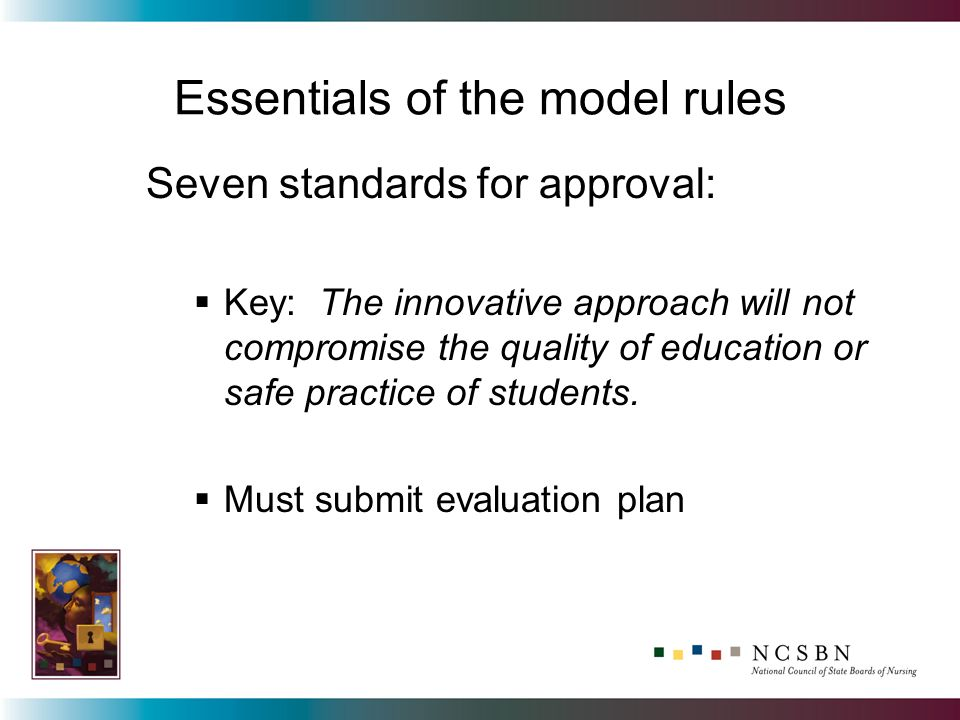 Essentials of the model rules Seven standards for approval: Key: The innovative approach will not compromise the quality of education or safe practice of students.