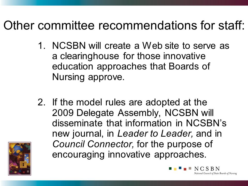 Other committee recommendations for staff: 1.NCSBN will create a Web site to serve as a clearinghouse for those innovative education approaches that Boards of Nursing approve.