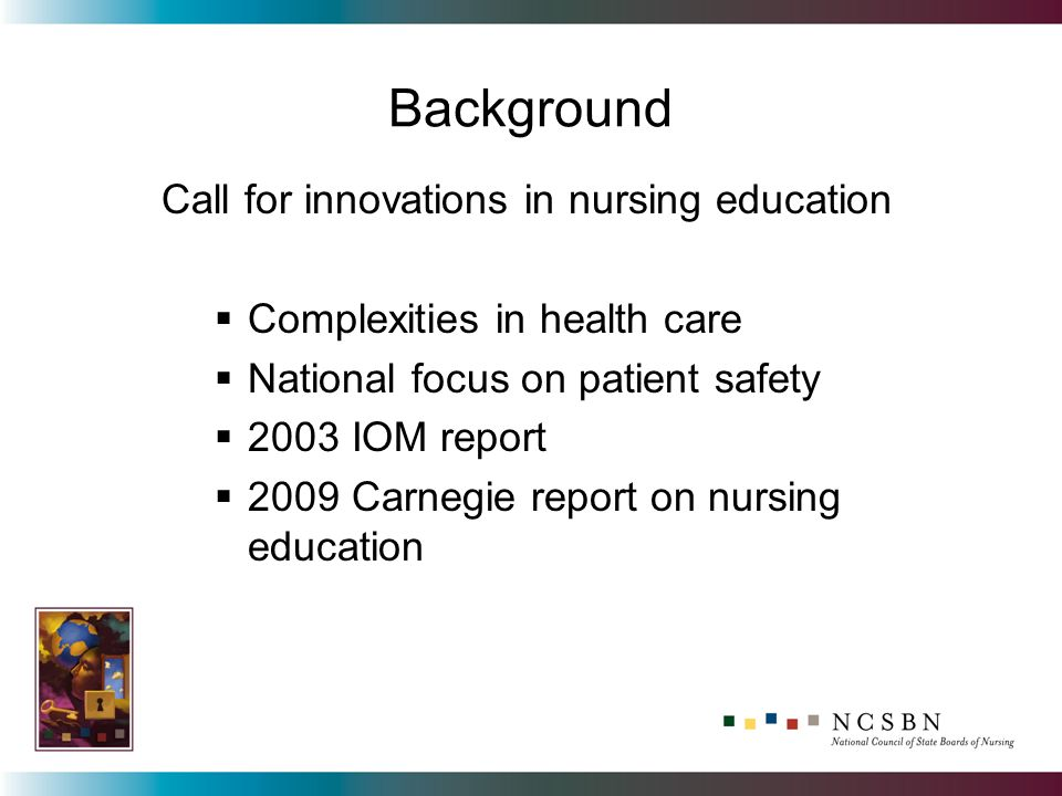 Background Call for innovations in nursing education Complexities in health care National focus on patient safety 2003 IOM report 2009 Carnegie report on nursing education