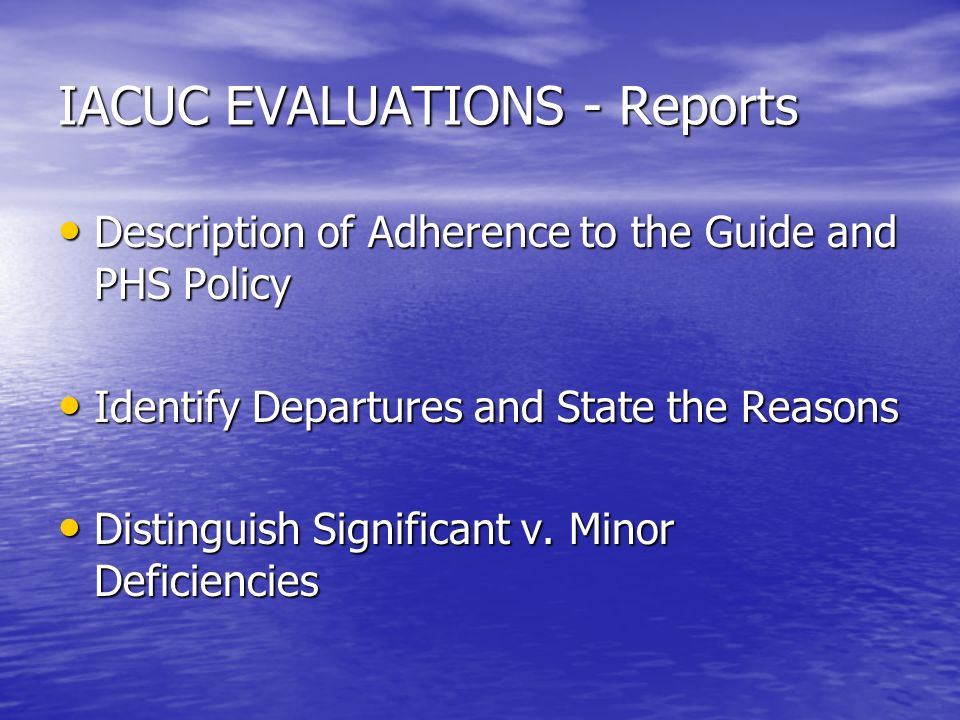 IACUC EVALUATIONS - Reports Description of Adherence to the Guide and PHS Policy Description of Adherence to the Guide and PHS Policy Identify Departures and State the Reasons Identify Departures and State the Reasons Distinguish Significant v.
