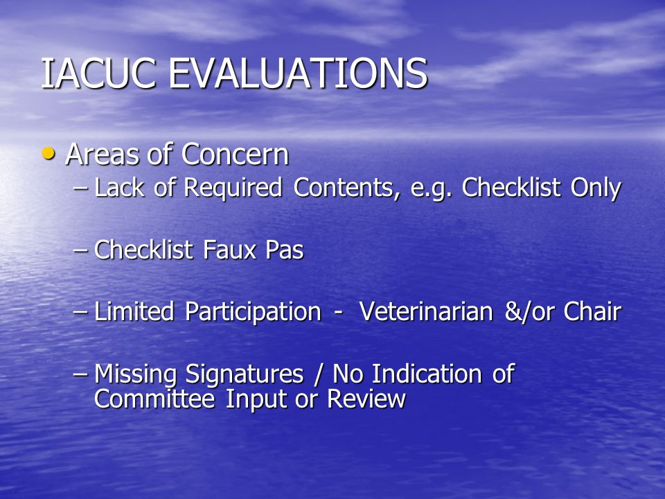 IACUC EVALUATIONS Areas of Concern Areas of Concern –Lack of Required Contents, e.g.