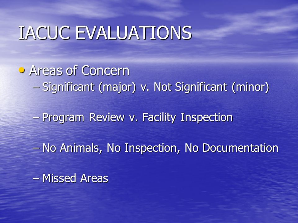 IACUC EVALUATIONS Areas of Concern Areas of Concern –Significant (major) v. Not Significant (minor) –Program Review v. Facility Inspection –No Animals
