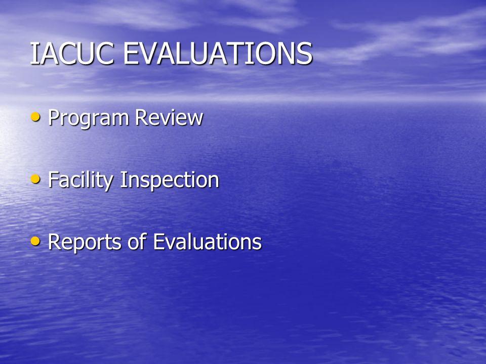 IACUC EVALUATIONS Program Review Program Review Facility Inspection Facility Inspection Reports of Evaluations Reports of Evaluations
