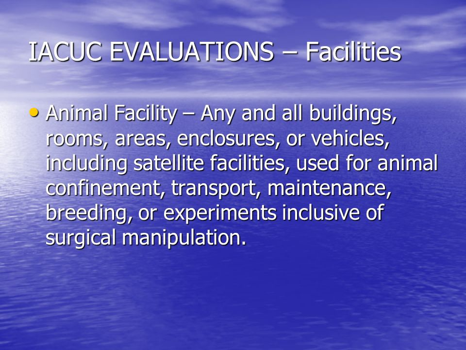 IACUC EVALUATIONS – Facilities Animal Facility – Any and all buildings, rooms, areas, enclosures, or vehicles, including satellite facilities, used for animal confinement, transport, maintenance, breeding, or experiments inclusive of surgical manipulation.