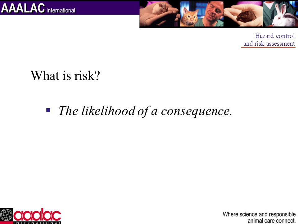 What is risk? The likelihood of a consequence. Hazard control and risk assessment