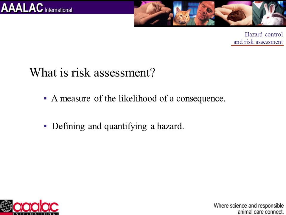 What is risk assessment? A measure of the likelihood of a consequence. Defining and quantifying a hazard. Hazard control and risk assessment
