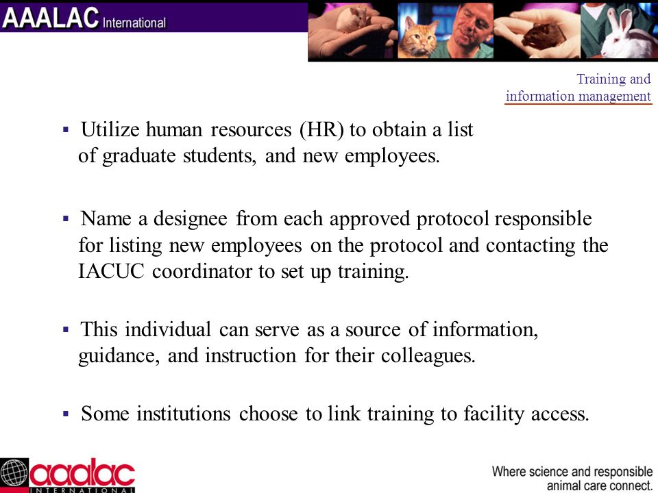 Utilize human resources (HR) to obtain a list of graduate students, and new employees. Name a designee from each approved protocol responsible for lis