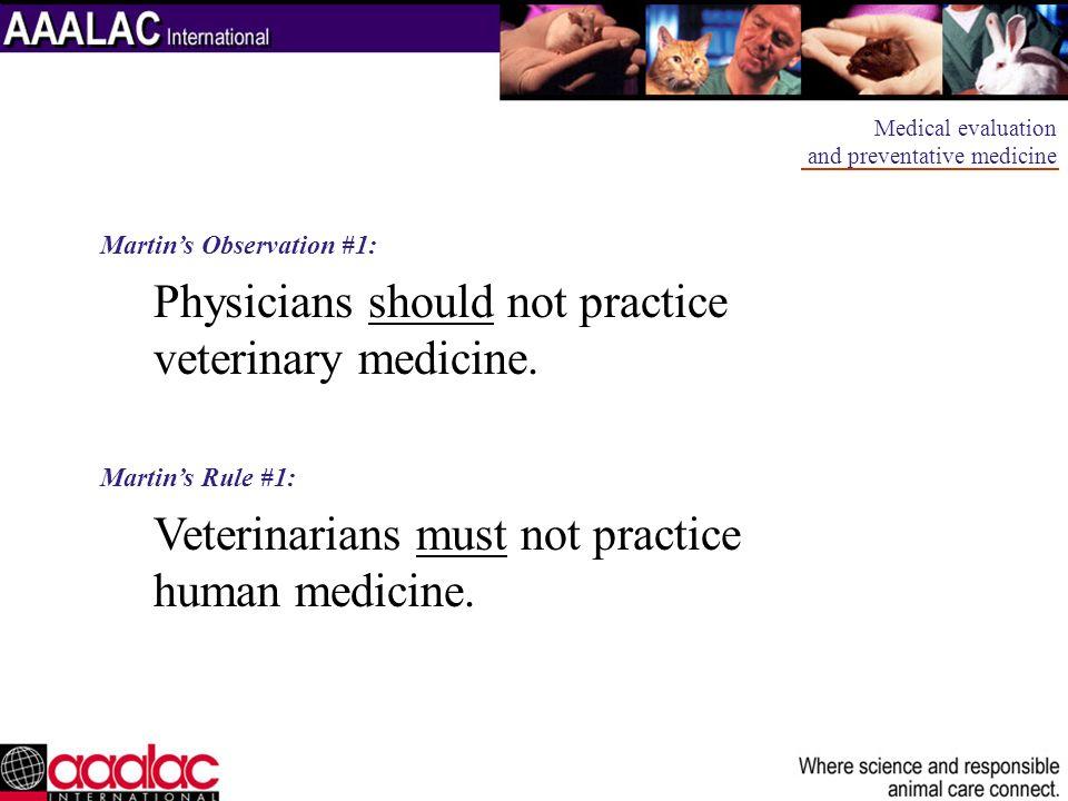 Martins Observation #1: Physicians should not practice veterinary medicine. Martins Rule #1: Veterinarians must not practice human medicine. Medical e