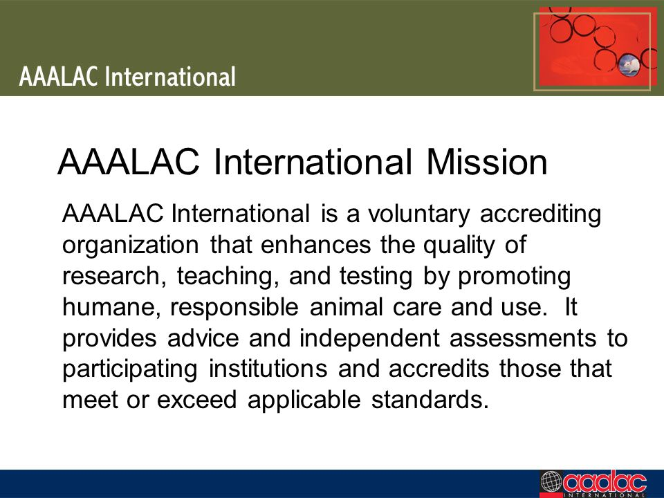 AAALAC International Mission AAALAC International is a voluntary accrediting organization that enhances the quality of research, teaching, and testing by promoting humane, responsible animal care and use.