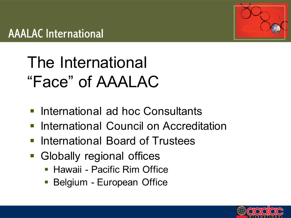 The International Face of AAALAC International ad hoc Consultants International Council on Accreditation International Board of Trustees Globally regional offices Hawaii - Pacific Rim Office Belgium - European Office