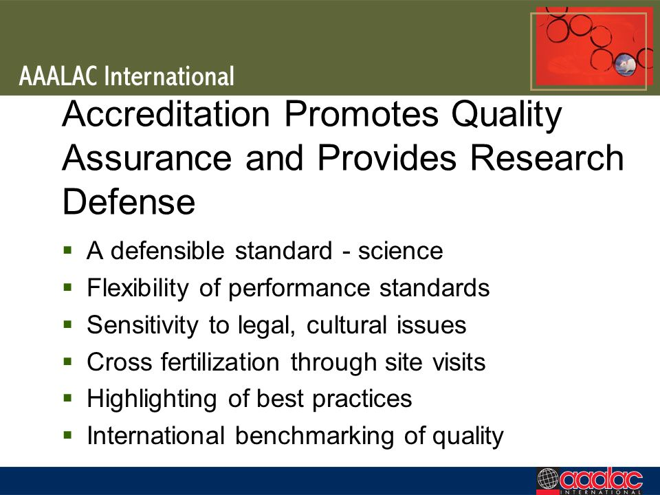 Accreditation Promotes Quality Assurance and Provides Research Defense A defensible standard - science Flexibility of performance standards Sensitivity to legal, cultural issues Cross fertilization through site visits Highlighting of best practices International benchmarking of quality