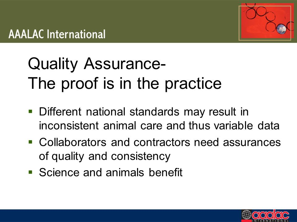 Quality Assurance- The proof is in the practice Different national standards may result in inconsistent animal care and thus variable data Collaborators and contractors need assurances of quality and consistency Science and animals benefit