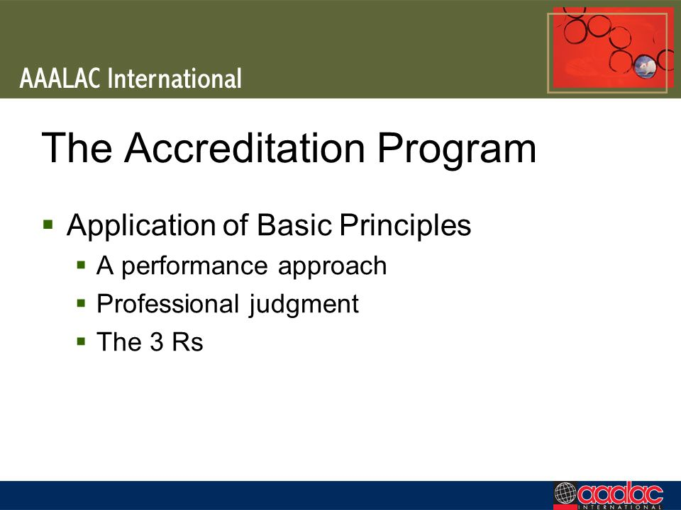 The Accreditation Program Application of Basic Principles A performance approach Professional judgment The 3 Rs
