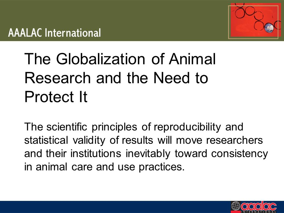 The Globalization of Animal Research and the Need to Protect It The scientific principles of reproducibility and statistical validity of results will move researchers and their institutions inevitably toward consistency in animal care and use practices.