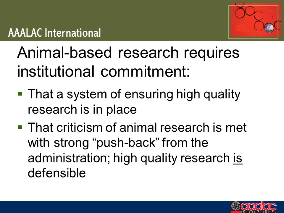 Animal-based research requires institutional commitment: That a system of ensuring high quality research is in place That criticism of animal research is met with strong push-back from the administration; high quality research is defensible