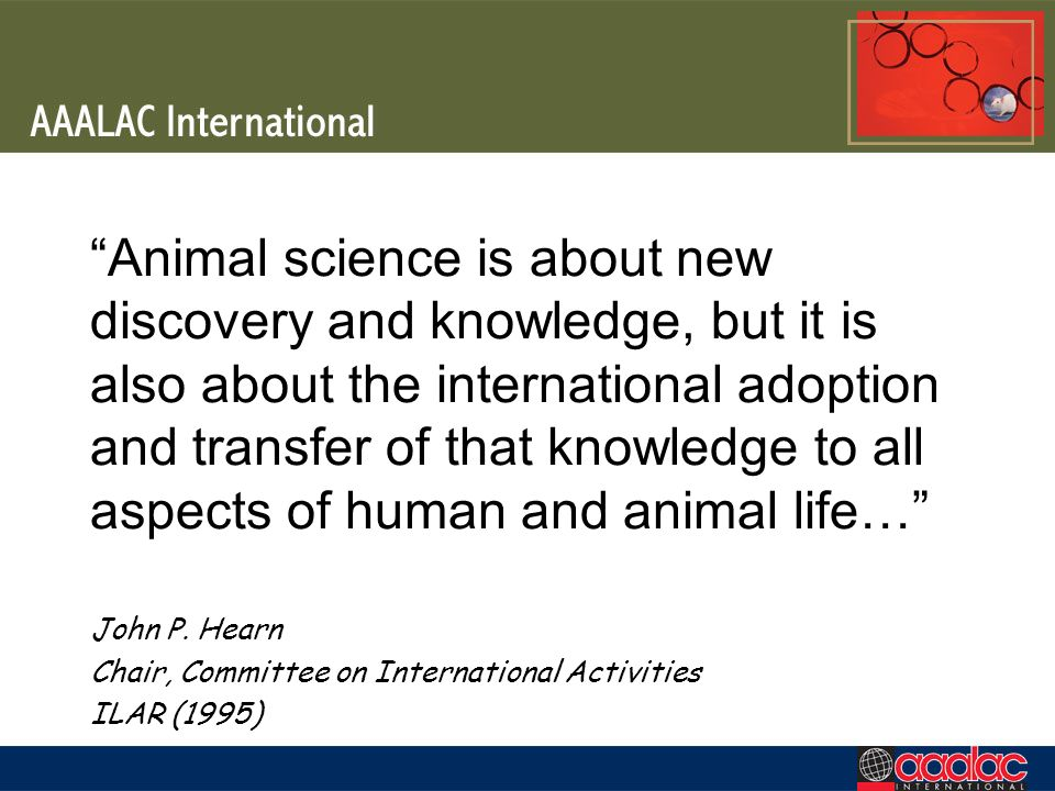 Animal science is about new discovery and knowledge, but it is also about the international adoption and transfer of that knowledge to all aspects of human and animal life… John P.