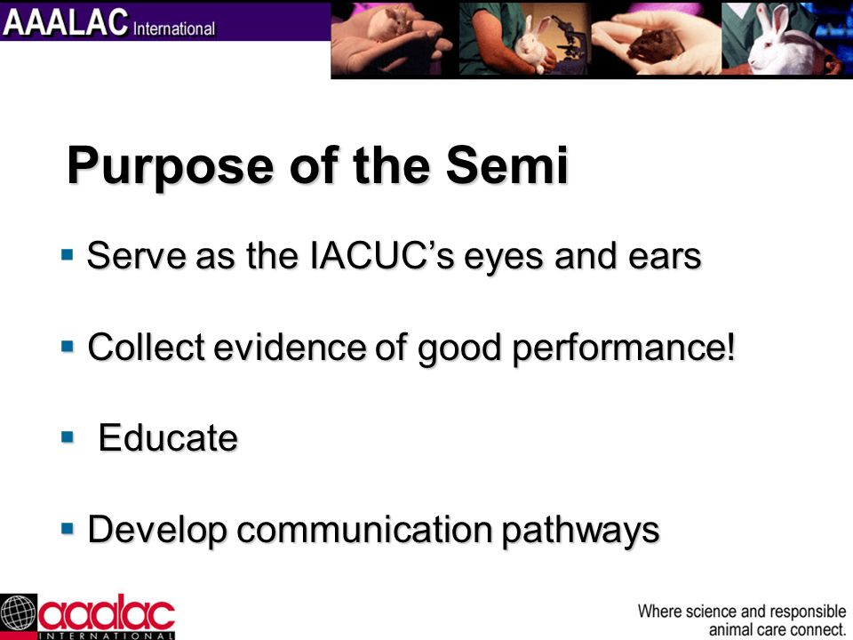 Serve as the IACUCs eyes and ears Collect evidence of good performance! Collect evidence of good performance! Educate Educate Develop communication pa