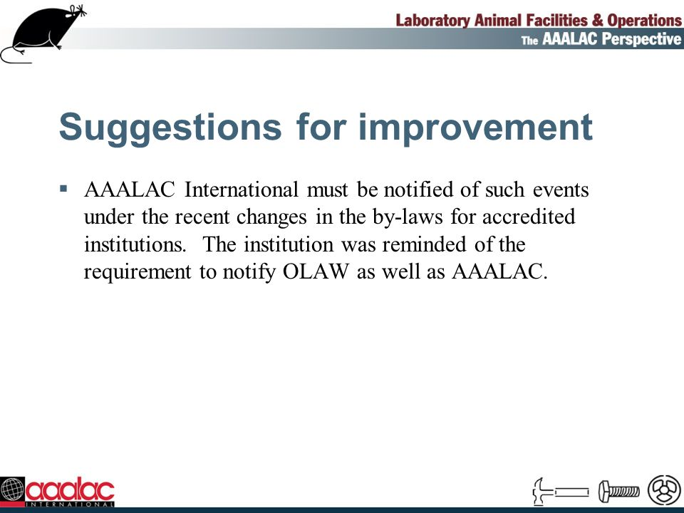 Suggestions for improvement AAALAC International must be notified of such events under the recent changes in the by-laws for accredited institutions.