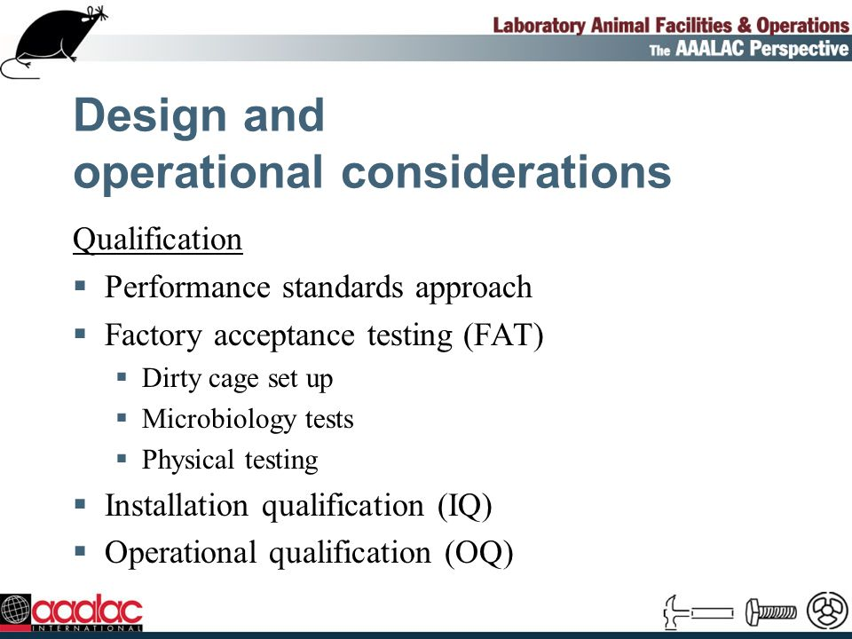 Design and operational considerations Qualification Performance standards approach Factory acceptance testing (FAT) Dirty cage set up Microbiology tests Physical testing Installation qualification (IQ) Operational qualification (OQ)