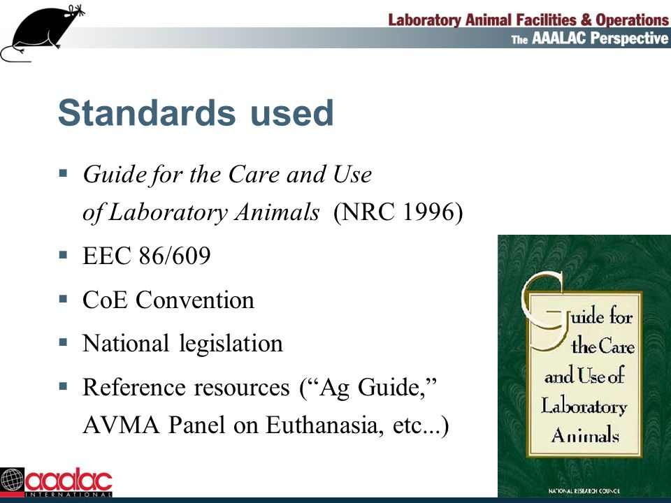 Standards used Guide for the Care and Use of Laboratory Animals (NRC 1996) EEC 86/609 CoE Convention National legislation Reference resources (Ag Guide, AVMA Panel on Euthanasia, etc...)