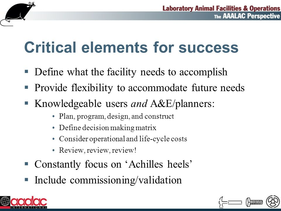 Critical elements for success Define what the facility needs to accomplish Provide flexibility to accommodate future needs Knowledgeable users and A&E/planners: Plan, program, design, and construct Define decision making matrix Consider operational and life-cycle costs Review, review, review.