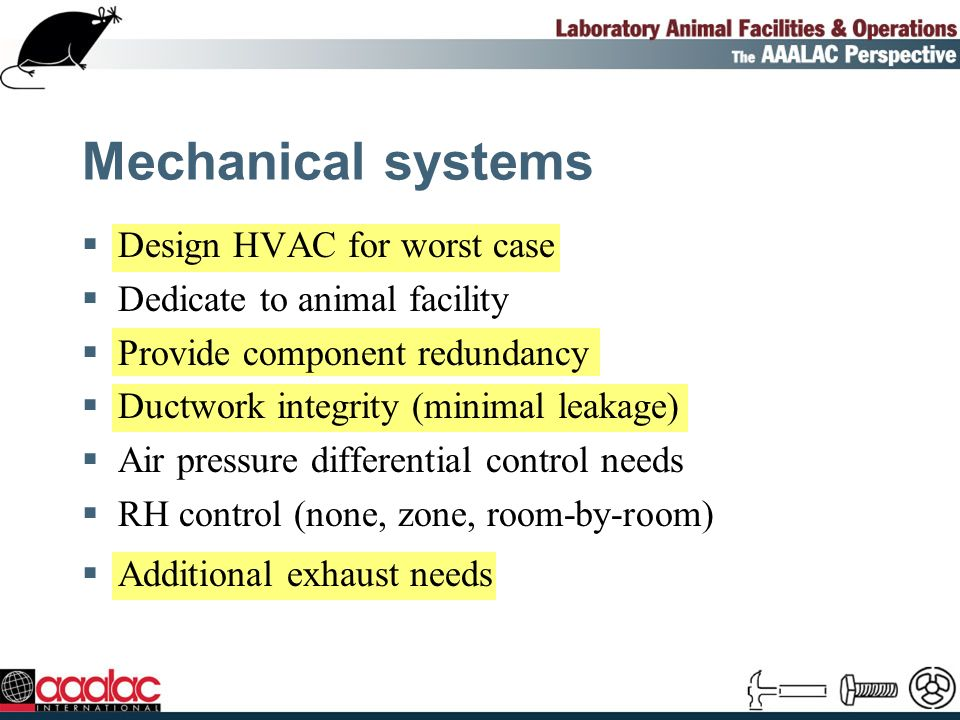 Mechanical systems Design HVAC for worst case Dedicate to animal facility Provide component redundancy Ductwork integrity (minimal leakage) Air pressure differential control needs RH control (none, zone, room-by-room) Additional exhaust needs