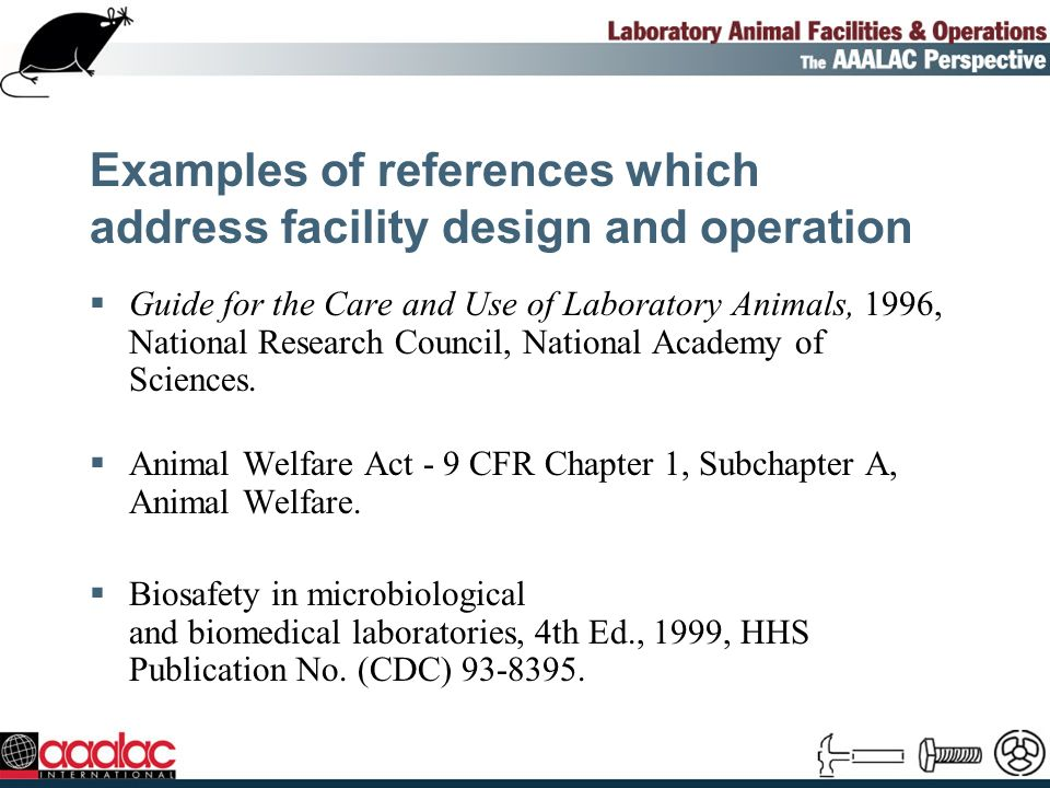Examples of references which address facility design and operation Guide for the Care and Use of Laboratory Animals, 1996, National Research Council, National Academy of Sciences.