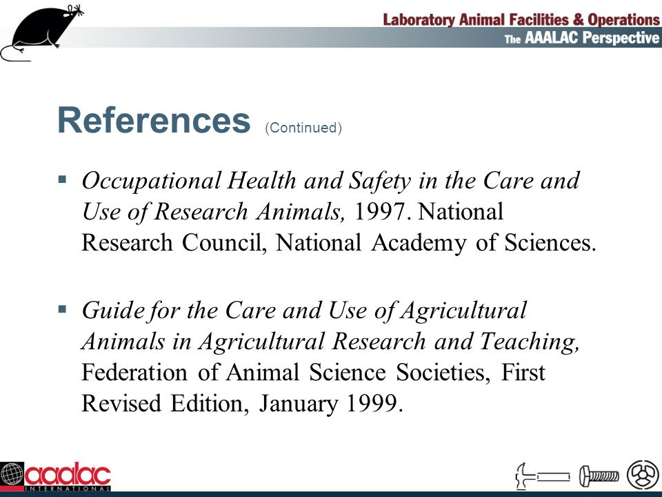 References (Continued) Occupational Health and Safety in the Care and Use of Research Animals, 1997.