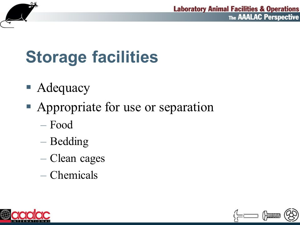 Storage facilities Adequacy Appropriate for use or separation –Food –Bedding –Clean cages –Chemicals