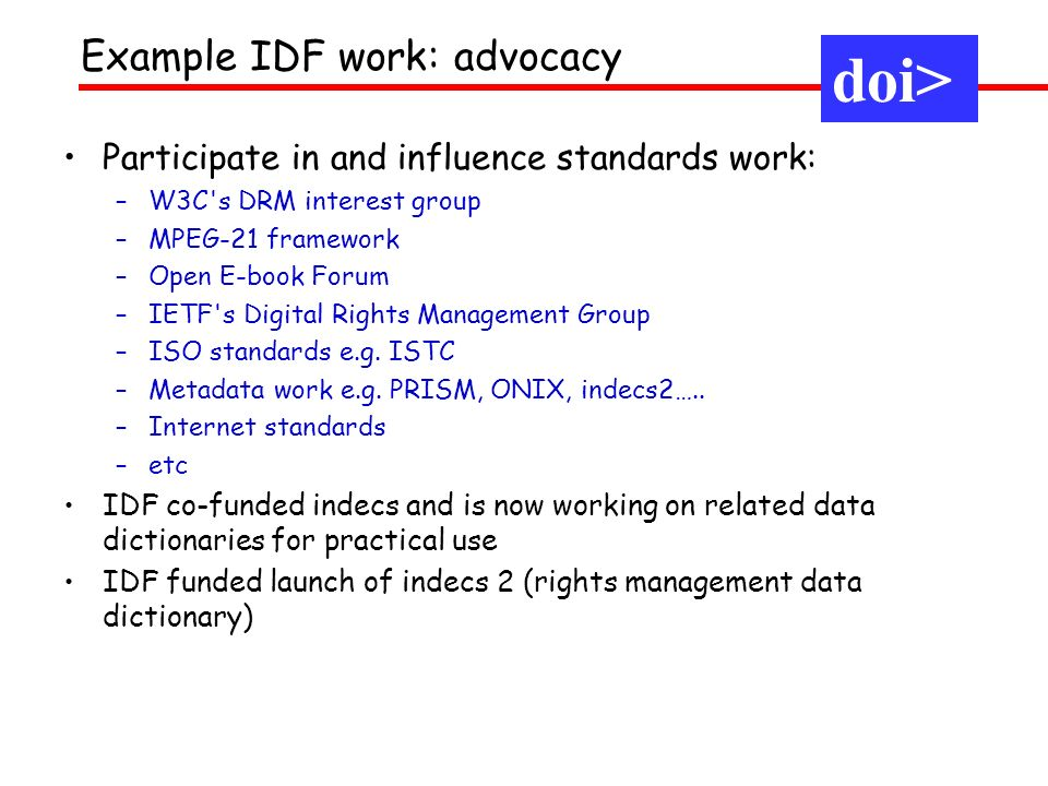 Example IDF work: advocacy doi> Participate in and influence standards work: –W3C s DRM interest group –MPEG-21 framework –Open E-book Forum –IETF s Digital Rights Management Group –ISO standards e.g.