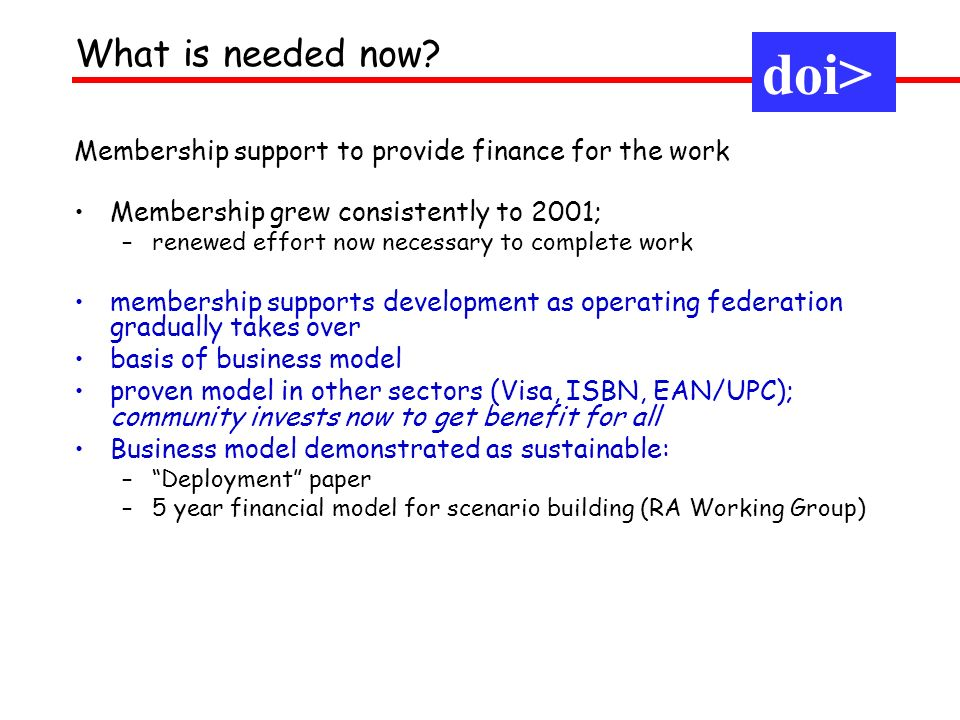 Membership support to provide finance for the work Membership grew consistently to 2001; –renewed effort now necessary to complete work membership supports development as operating federation gradually takes over basis of business model proven model in other sectors (Visa, ISBN, EAN/UPC); community invests now to get benefit for all Business model demonstrated as sustainable: –Deployment paper –5 year financial model for scenario building (RA Working Group) doi> What is needed now