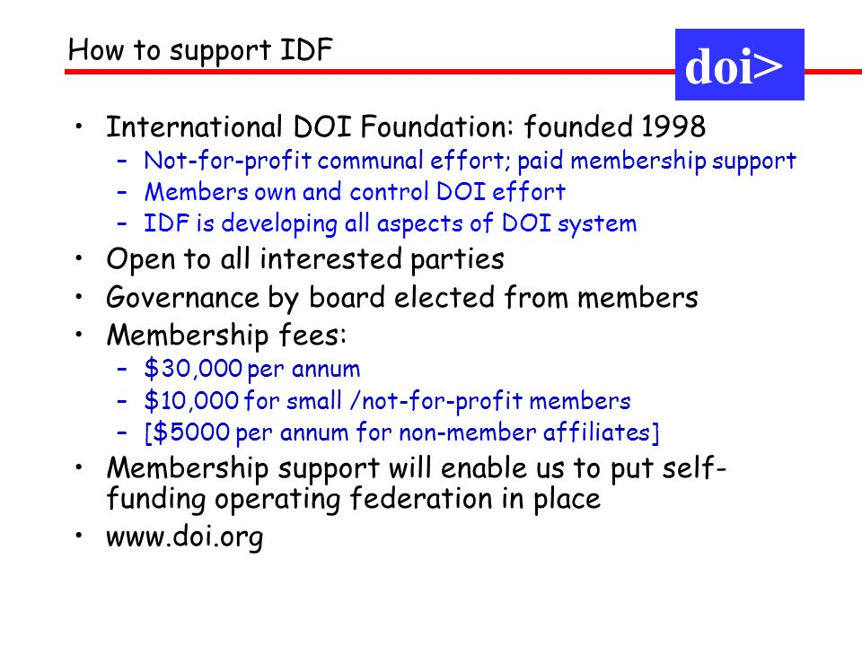 International DOI Foundation: founded 1998 –Not-for-profit communal effort; paid membership support –Members own and control DOI effort –IDF is developing all aspects of DOI system Open to all interested parties Governance by board elected from members Membership fees: –$30,000 per annum –$10,000 for small /not-for-profit members –[$5000 per annum for non-member affiliates] Membership support will enable us to put self- funding operating federation in place www.doi.org How to support IDF doi>