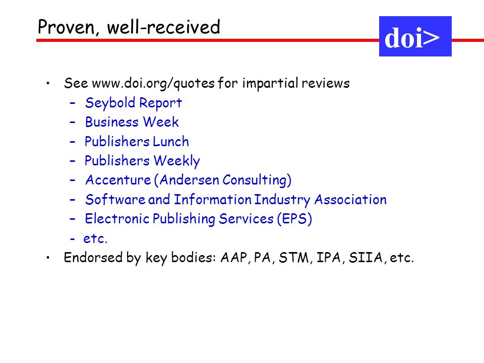 See www.doi.org/quotes for impartial reviews –Seybold Report –Business Week –Publishers Lunch –Publishers Weekly –Accenture (Andersen Consulting) –Software and Information Industry Association –Electronic Publishing Services (EPS) - etc.