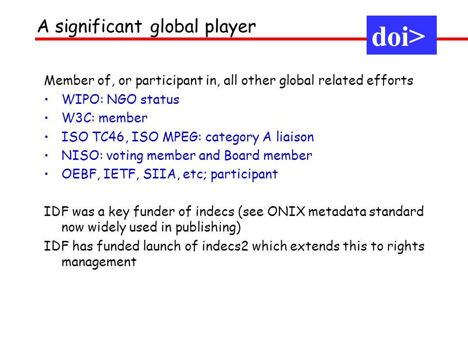 Member of, or participant in, all other global related efforts WIPO: NGO status W3C: member ISO TC46, ISO MPEG: category A liaison NISO: voting member and Board member OEBF, IETF, SIIA, etc; participant IDF was a key funder of indecs (see ONIX metadata standard now widely used in publishing) IDF has funded launch of indecs2 which extends this to rights management doi> A significant global player