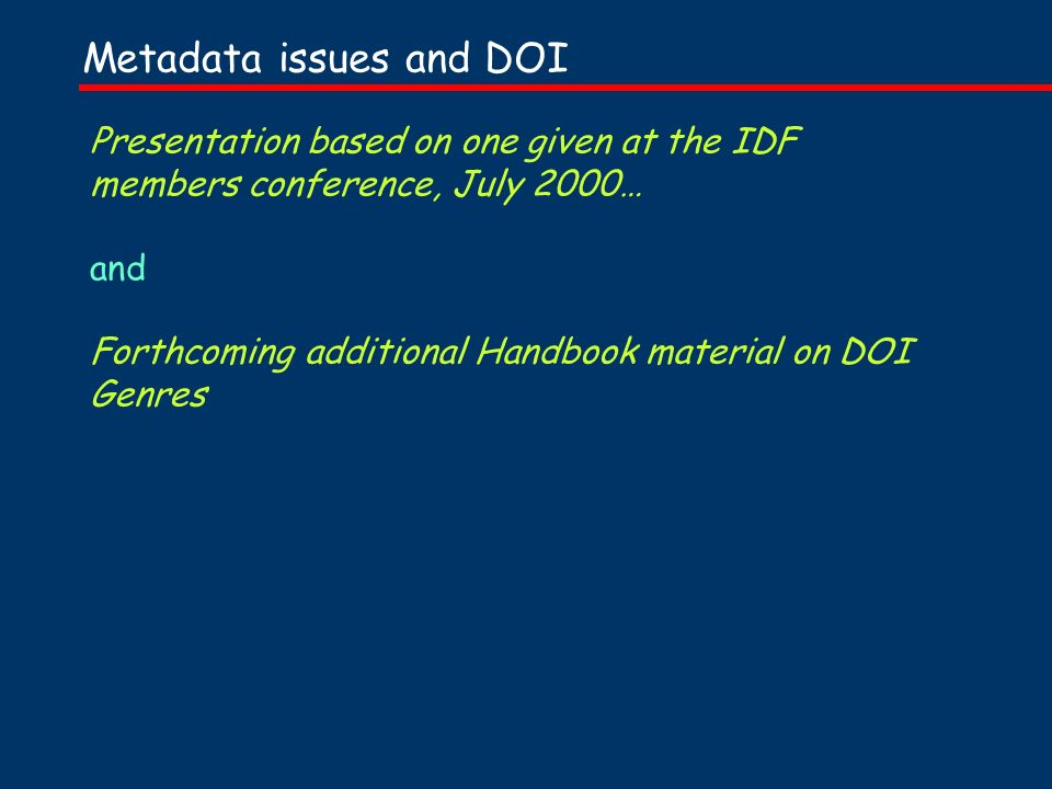 Presentation based on one given at the IDF members conference, July 2000… and Forthcoming additional Handbook material on DOI Genres Metadata issues and DOI