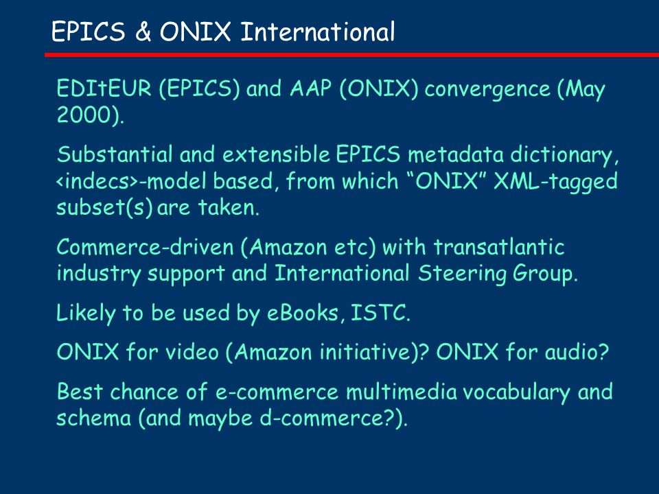 EPICS & ONIX International EDItEUR (EPICS) and AAP (ONIX) convergence (May 2000). Substantial and extensible EPICS metadata dictionary, -model based,