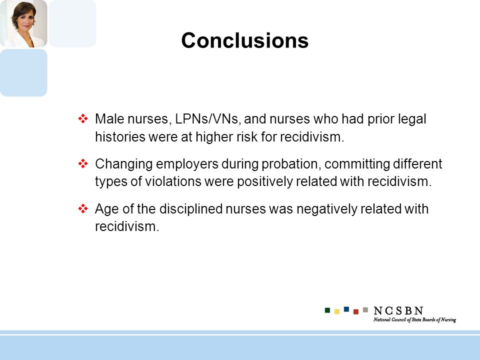 Conclusions Male nurses, LPNs/VNs, and nurses who had prior legal histories were at higher risk for recidivism. Changing employers during probation, c