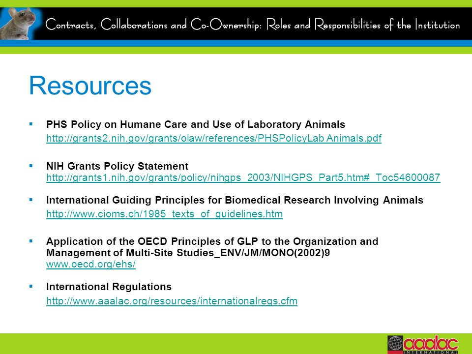 Resources PHS Policy on Humane Care and Use of Laboratory Animals http://grants2.nih.gov/grants/olaw/references/PHSPolicyLab Animals.pdf NIH Grants Po