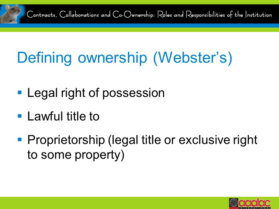 Defining ownership (Websters) Legal right of possession Lawful title to Proprietorship (legal title or exclusive right to some property)
