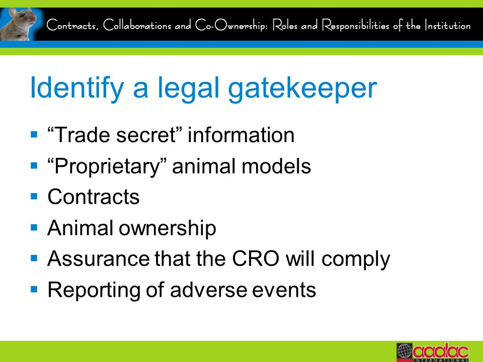 Identify a legal gatekeeper Trade secret information Proprietary animal models Contracts Animal ownership Assurance that the CRO will comply Reporting