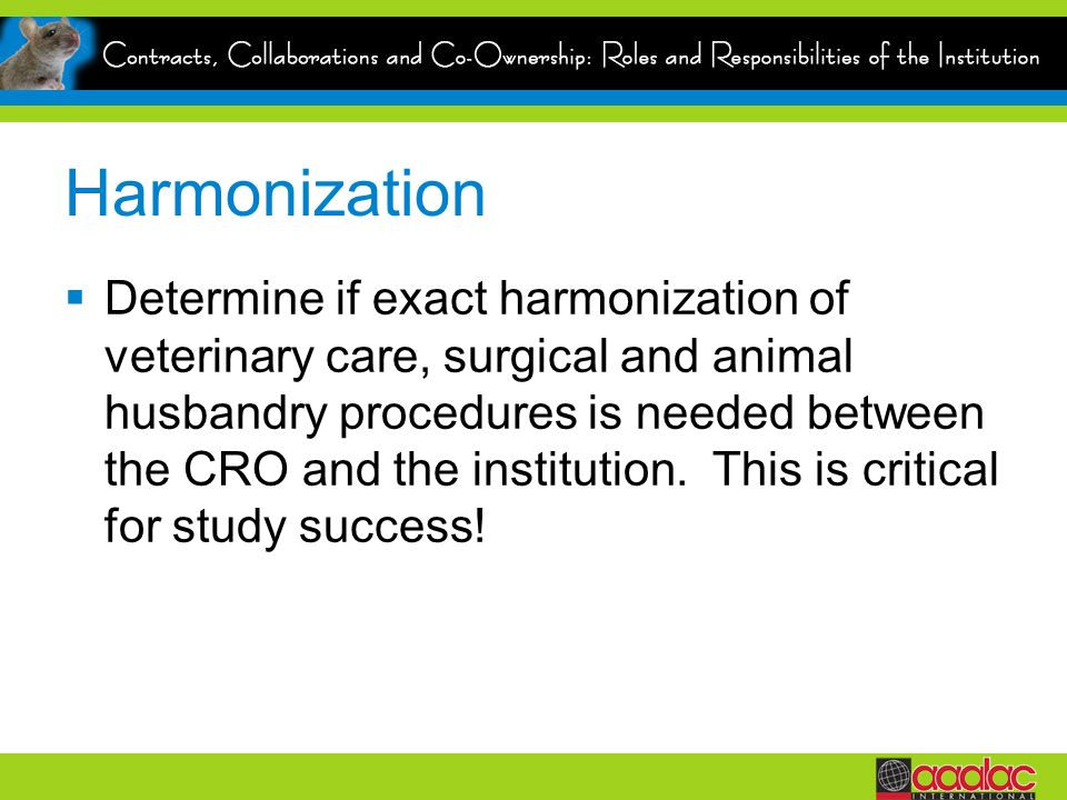 Harmonization Determine if exact harmonization of veterinary care, surgical and animal husbandry procedures is needed between the CRO and the institut